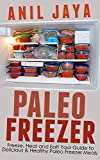 Paleo Freezer: Freeze, Heat and Eat! Your Guide to Delicious and Healthy Paleo Freezer Meals (Paleo Freezer - Freezer Meals - Gluten Free - Meal Prep - Recipes)