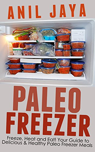 Paleo Freezer: Freeze, Heat and Eat! Your Guide to Delicious and Healthy Paleo Freezer Meals (Paleo Freezer - Freezer Meals - Gluten Free - Meal Prep - Recipes) by Anil Jaya