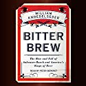 Bitter Brew: The Rise and Fall of Anheuser-Busch and America's Kings of Beer (       UNABRIDGED) by William Knoedelseder Narrated by Peter Berkrot