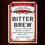 Bitter Brew: The Rise and Fall of Anheuser-Busch and America's Kings of Beer | William Knoedelseder