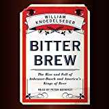 Bitter Brew: The Rise and Fall of Anheuser-Busch and America's Kings of Beer