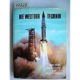 Die Welt der Technik : Von d. Anfängen d. Technik bis z. Automation. Hrsg.: J. Bronowski in Gemeinschaft mit ....