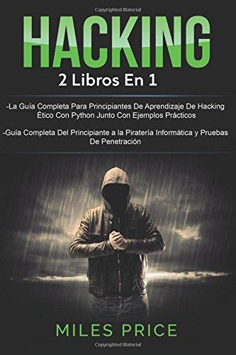 Hacking: 2 Libros En 1: La Guia Completa Para Principiantes De Aprendizaje De Hacking Etico Con Python Junto Con Ejemplos Practicos & Guia Completa y Pruebas De Penetracion  [Price, Miles] (Tapa Blanda)