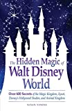 The Hidden Magic of Walt Disney World: Over 600 Secrets of the Magic Kingdom, Epcot, Disneys Hollywood Studios, and Animal Kingdom