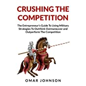 Crushing the Competition: The Entrepreneur's Guide to Using Military Strategies to Outthink, Outmaneuver and Outperform the Competition | [Omar Johnson]