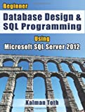 Kalman Toth Beginner Database Design & SQL Programming Using Microsoft SQL Server 2012