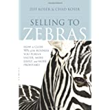 Selling to Zebras: How to Close 90% of the Business You Pursue Faster, More Easily, and More Profitably ~ Jeff Koser