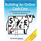 Make Money Online - Online Affiliate Guide: Building An Online Cash Cow, A Complete Step-By-Step Guide To Affiliate Marketingby Antony Barlow