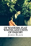 img - for Of Wankers, Flat Whites and Units of Inquiry: Observations by an