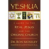 Yeshua: A Guide to the Real Jesus and the Original Church ~ Ron Moseley