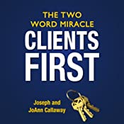 Clients First: The Two Word Miracle | [Joseph Callaway, JoAnn Callaway]