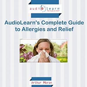 Allergies AudioLearn: The Complete Guide to Allergies and Relief! | [Arthur Moran]