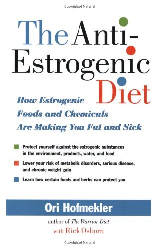 The Anti-Estrogenic Diet: How Estrogenic Foods and Chemicals Are Making You Fat and Sick