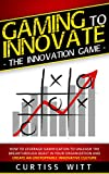 Gaming to Innovate -The Innovation Game: How to Leverage Gamification to Unleash the Breakthrough Beast in Your Organization and Create an Unstoppable Innovative Culture