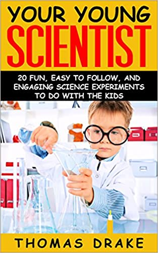 Your Young Scientist: 20 Fun, Easy to Follow, and Engaging Science Experiments to Do with the Kids