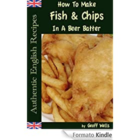 How To Make Fish & Chips In A Beer Batter (Authentic English Recipes Book 1) (English Edition)