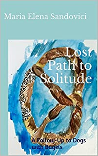 Lost Path To Solitude: A Follow-up To Dogs With Bagels by Maria Elena Sandovici ebook deal