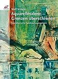 Aquarellmalerei - Grenzen überschreiten: Gestalterische Spielräume erweitern