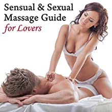 Sensual & Sexual Massage Guide for Lovers: Learn How to Give and Receive More Pleasure  by Dr. Patti Britton Narrated by Dr. Patti Britton