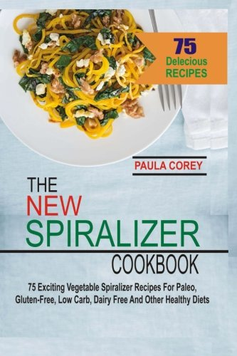 Download The New Spiralizer Cookbook: 75 Exciting Vegetable Spiralizer Recipes For Paleo, Gluten-Free, Low Carb, Dairy Free And Other Healthy Diets