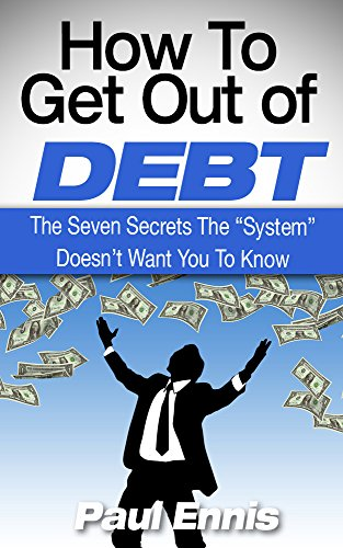 "How To Get Out Of Debt: The Seven Secrets The ""System"" Doesn't Want You To Know"