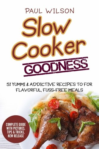 Slow Cooker Goodness: 51 Yummy & Addictive Recipes For Flavorful, Fuss-Free Meals by Paul Wilson