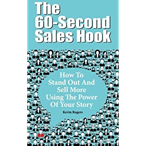 The 60-Second Sales Hook: How To Stand Out And Sell More Using the Power Of Your Story