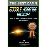 The Best Damn Google Adsense Book Color Edition: How To Make Dollars Instead Of Cents With Adsense ~ Harry J. Misner