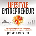Lifestyle Entrepreneur: Live Your Dreams, Ignite Your Passions, and Run Your Business from Anywhere in the World | Jesse Krieger