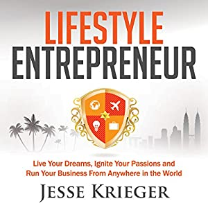 Lifestyle Entrepreneur: Live Your Dreams, Ignite Your Passions, and Run Your Business from Anywhere in the World | [Jesse Krieger]