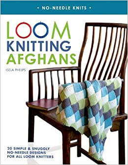 Loom Knitting Afghans: 20 Simple & Snuggly No-Needle Designs for All