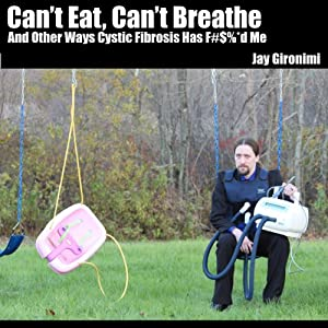 Can't Eat, Can't Breathe and Other Ways Cystic Fibrosis Has F#$%*d Me | [Jay Gironimi]