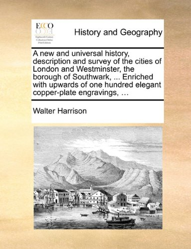 A new and universal history, description and survey of the cities of London and Westminster, the borough of Southwark, ... Enriched with upwards of one hundred elegant copper-plate engravings, ...