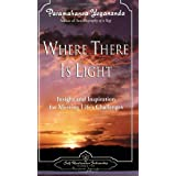 Where There Is Light: Insight and Inspiration for Meeting Life's Challenges ~ Paramahansa Yogananda