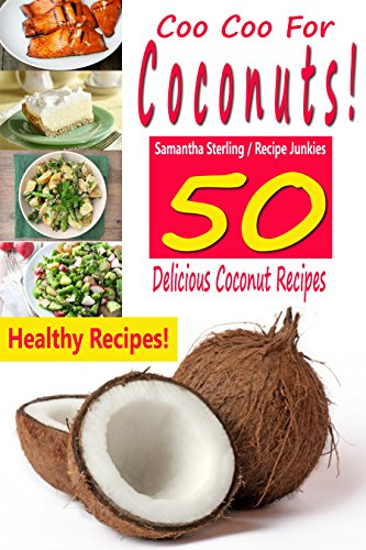 Coo Coo For Coconuts! 50 Delicious Coconut Recipes! ( Cooking With Coconut Products, Coconut Oil Recipes, Coconut Flakes, Coconut Cream by Samantha Sterling, Recipe Junkies