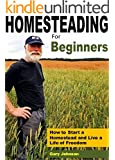Homesteading For Beginners: How to Start a Homestead and Live a Life of Freedom