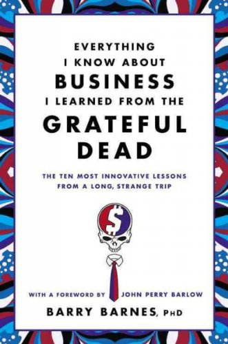 Barry Barnes Everything I Know About Business I Learned from the Grateful Dead