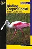 Birding Corpus Christi and the Coastal Bend: More Than 75 Prime Birding Sites (Birding Series)