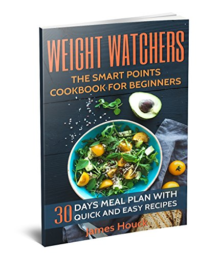 Weight Watchers: Weight Watchers Cookbook and Smart Points Beginners Guide: 30 Days Meal Plan with 40+ Quick and Easy Recipes: Complete Smart Points and  Nutrition Information by James Houck