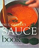 Paul Gayler's Sauce Book: 300 World Sauces Made Simple