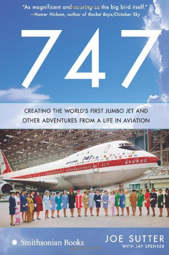 747 Creating the Worlds First Jumbo Jet and Other Adventures from a Life in Aviation