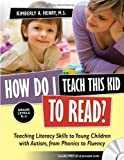 How Do I Teach This Kid to Read?: Teaching Literacy Skills to Young Children with Autism, from Phonics to Fluency