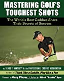 img - for Mastering Golf's Toughest Shots, The World's Best Caddies Share Their Secrets of Success by James Y. Bartlett and the Professional Caddies Association (2012-03-21) book / textbook / text book