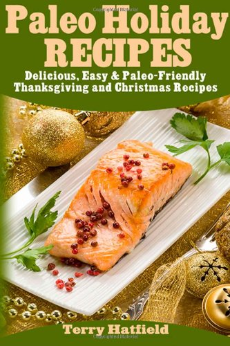 Paleo Holiday Recipes: Delicious, Easy & 100% Paleo-Friendly Thanksgiving and Christmas Recipes by Terry Hatfield