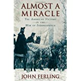 Almost a Miracle: The American Victory in the War of Independence ~ John E. Ferling