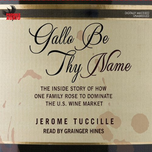 Gallo Be Thy Name: The Inside Story of How One Family Rose to Dominate the U.S. Wine Market by Jerome Tuccille