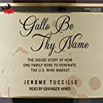 Gallo Be Thy Name: The Inside Story of How One Family Rose to Dominate the U.S. Wine Market | Jerome Tuccille