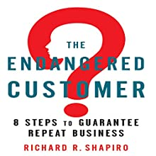 The Endangered Customer: 8 Steps to Guarantee Repeat Business Audiobook by Richard R. Shapiro Narrated by Scott Brick