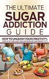 Sugar Addiction: The Ultimate Sugar Addiction Guide-  How to Overcome Sugar Addiction Using Sugar Detox Diet