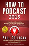 How To Podcast 2015: Four Simple Steps To Broadcast Your Message To The Entire Connected Planet ... Even If You Don't Know Where To Start